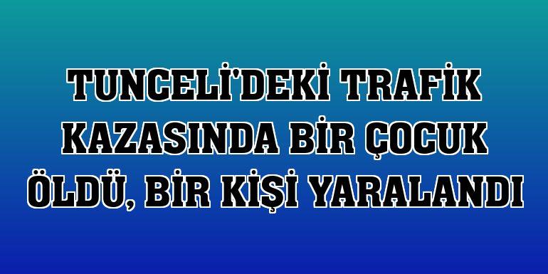 Tunceli'deki trafik kazasında bir çocuk öldü, bir kişi yaralandı
