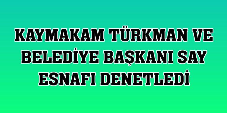 Kaymakam Türkman ve Belediye Başkanı Say esnafı denetledi