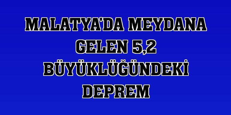 Malatya'da meydana gelen 5,2 büyüklüğündeki deprem
