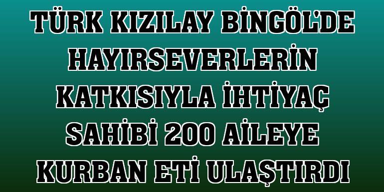 Türk Kızılay Bingöl'de hayırseverlerin katkısıyla ihtiyaç sahibi 200 aileye kurban eti ulaştırdı