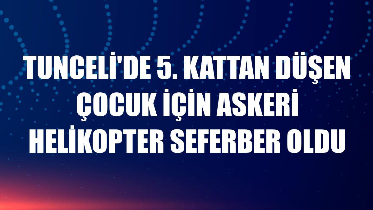 Tunceli'de 5. kattan düşen çocuk için askeri helikopter seferber oldu