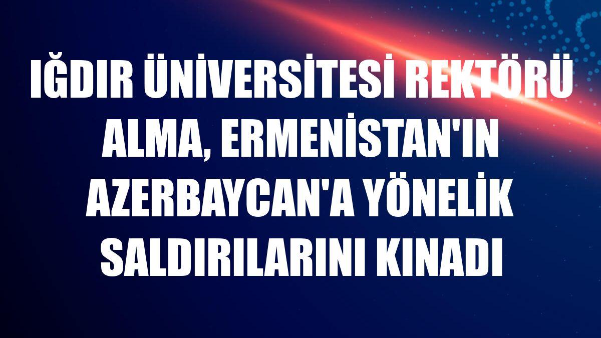 Iğdır Üniversitesi Rektörü Alma, Ermenistan'ın Azerbaycan'a yönelik saldırılarını kınadı
