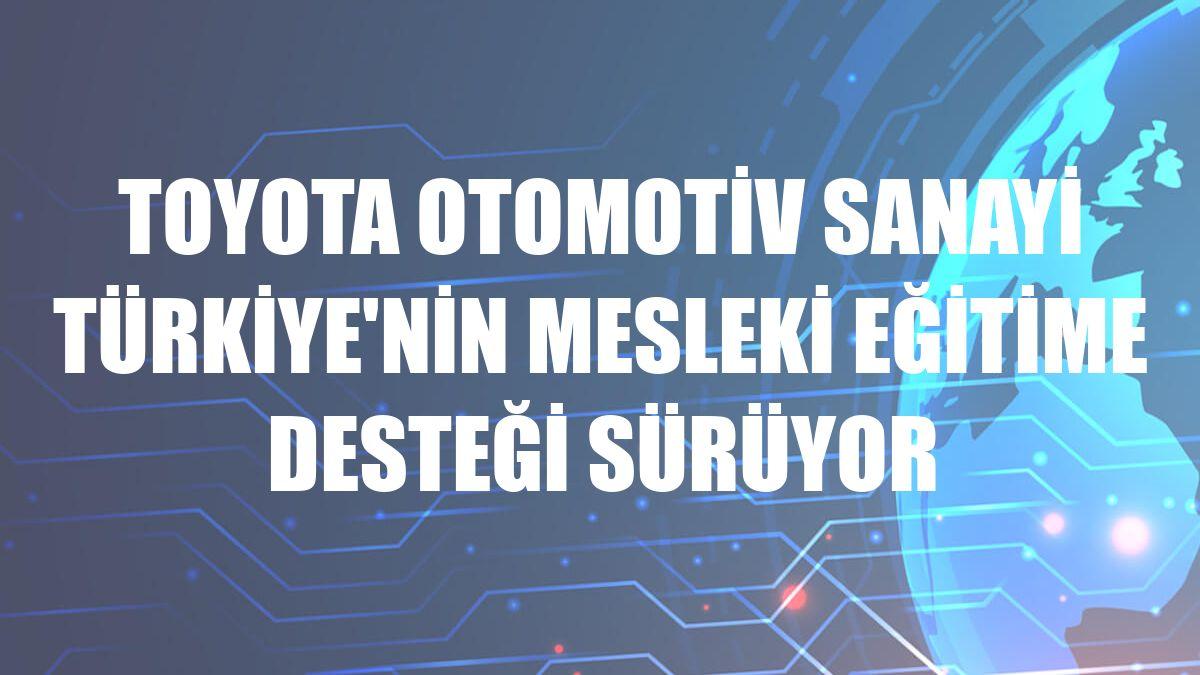 Toyota Otomotiv Sanayi Türkiye'nin mesleki eğitime desteği sürüyor