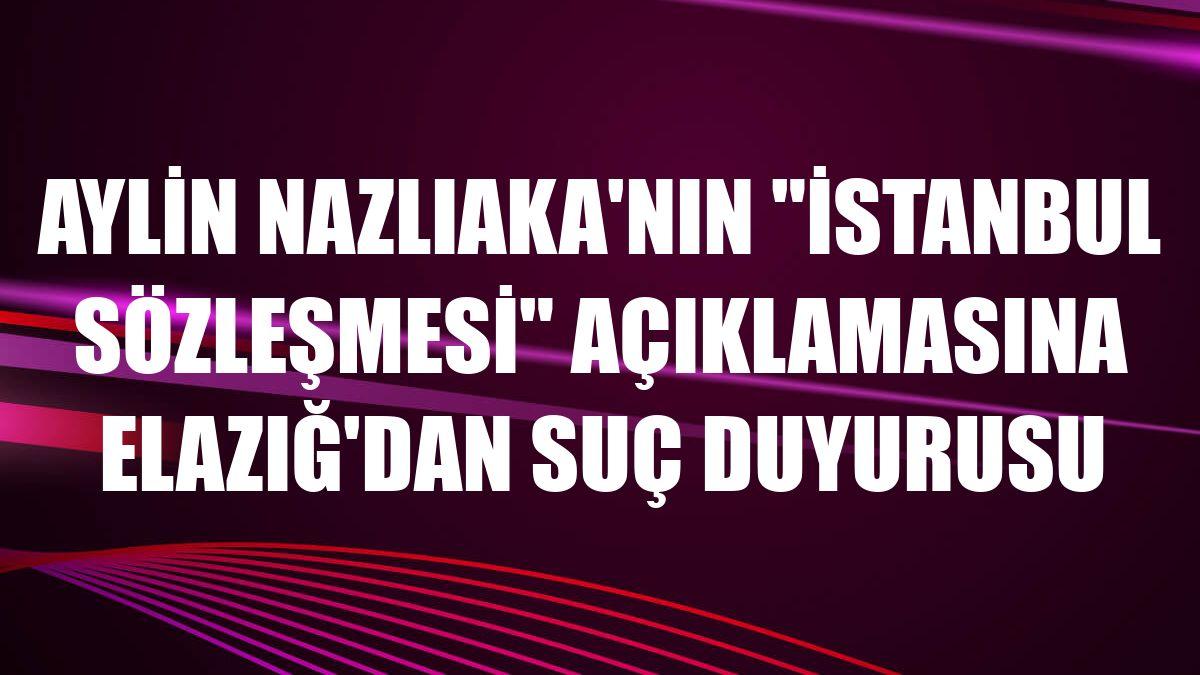 """Aylin Nazlıaka'nın """"İstanbul Sözleşmesi"""" açıklamasına Elazığ'dan suç duyurusu"""