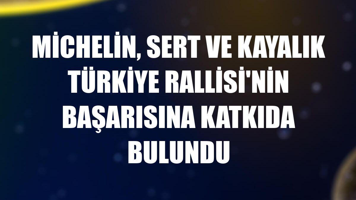 Michelin, sert ve kayalık Türkiye Rallisi'nin başarısına katkıda bulundu