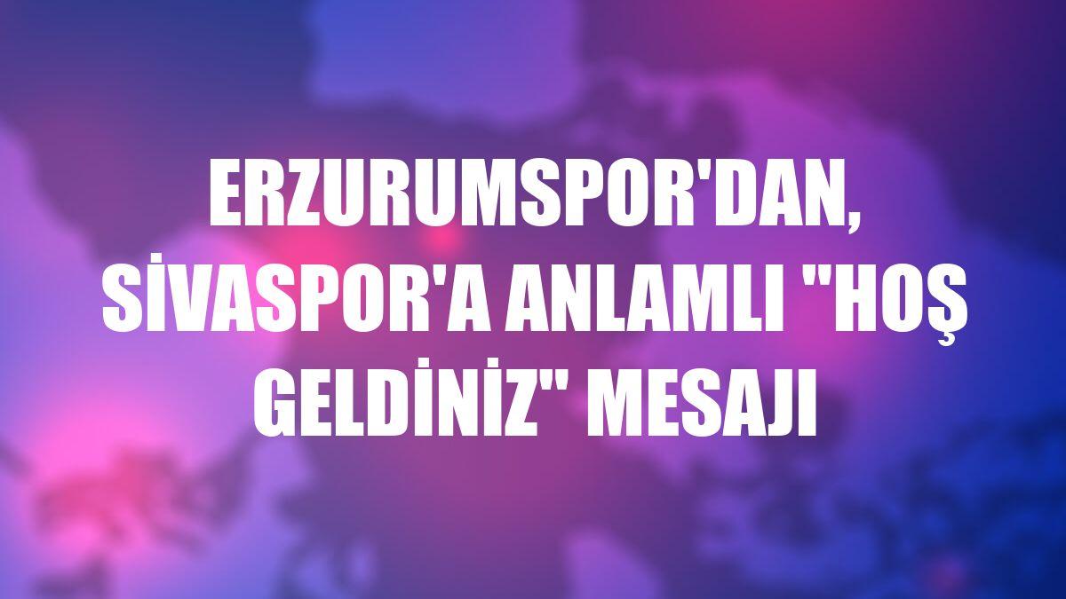 """Erzurumspor'dan, Sivaspor'a anlamlı """"hoş geldiniz"""" mesajı"""
