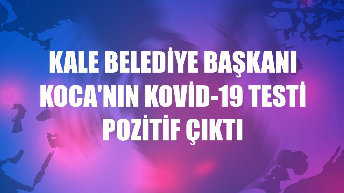 Kale Belediye Başkanı Koca'nın Kovid-19 testi pozitif çıktı