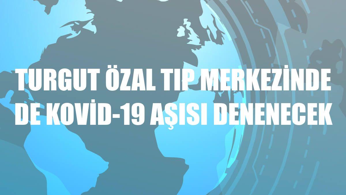 Turgut Özal Tıp Merkezinde de Kovid-19 aşısı denenecek