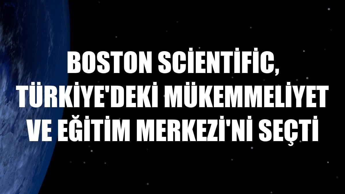 Boston Scientific, Türkiye'deki Mükemmeliyet ve Eğitim Merkezi'ni seçti