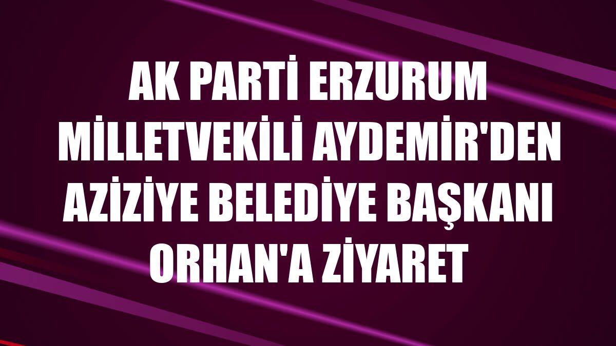 AK Parti Erzurum Milletvekili Aydemir'den Aziziye Belediye Başkanı Orhan'a ziyaret