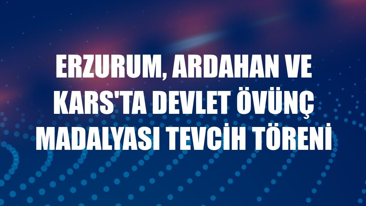 Erzurum, Ardahan ve Kars'ta Devlet Övünç Madalyası Tevcih Töreni