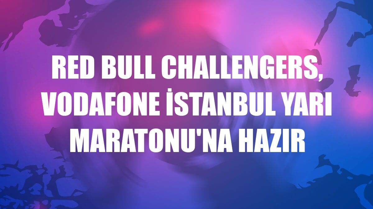 Red Bull Challengers, Vodafone İstanbul Yarı Maratonu'na hazır