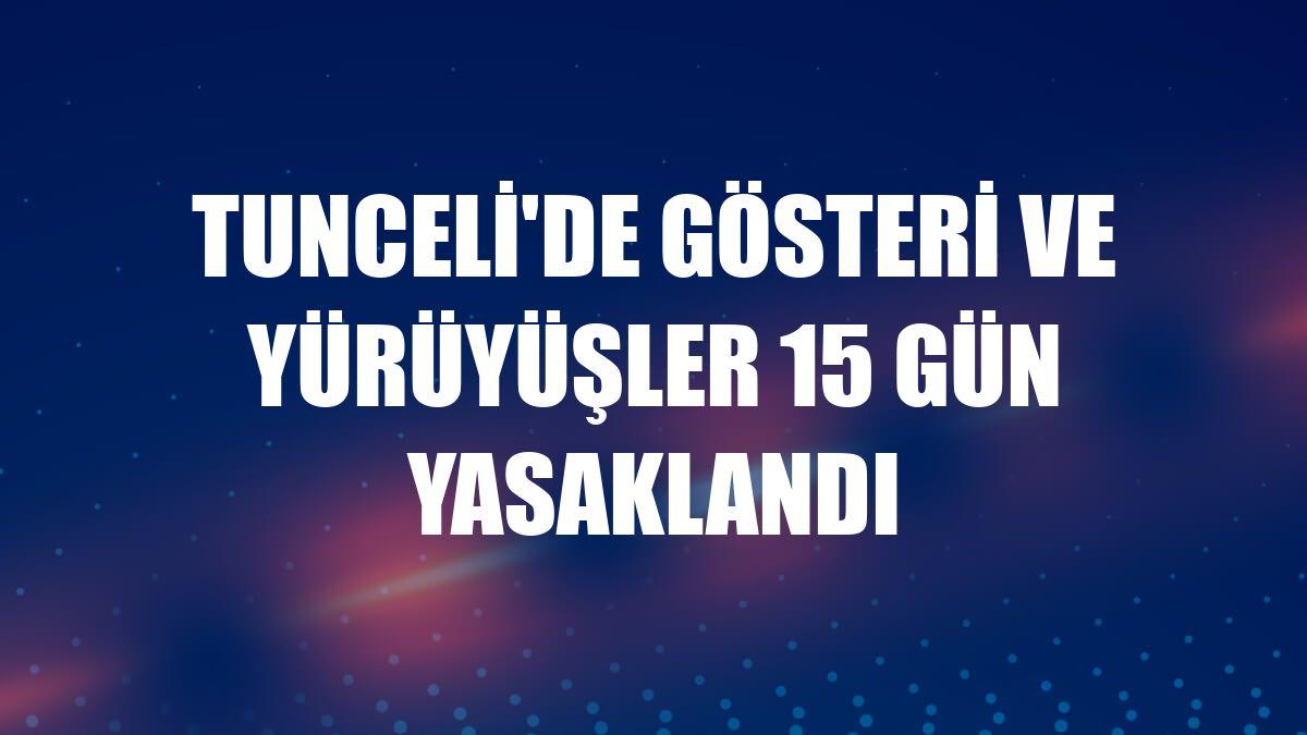 Tunceli'de gösteri ve yürüyüşler 15 gün yasaklandı