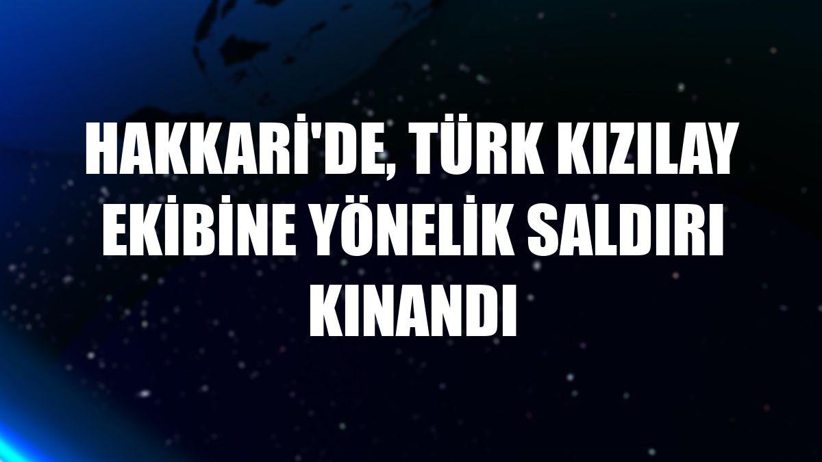 Hakkari'de, Türk Kızılay ekibine yönelik saldırı kınandı