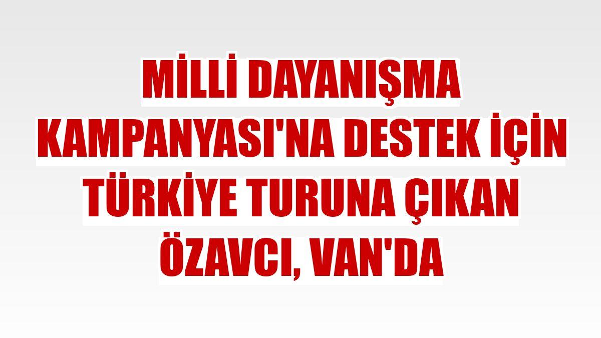 Milli Dayanışma Kampanyası'na destek için Türkiye turuna çıkan Özavcı, Van'da
