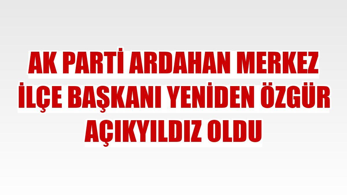 AK Parti Ardahan Merkez İlçe Başkanı yeniden Özgür Açıkyıldız oldu
