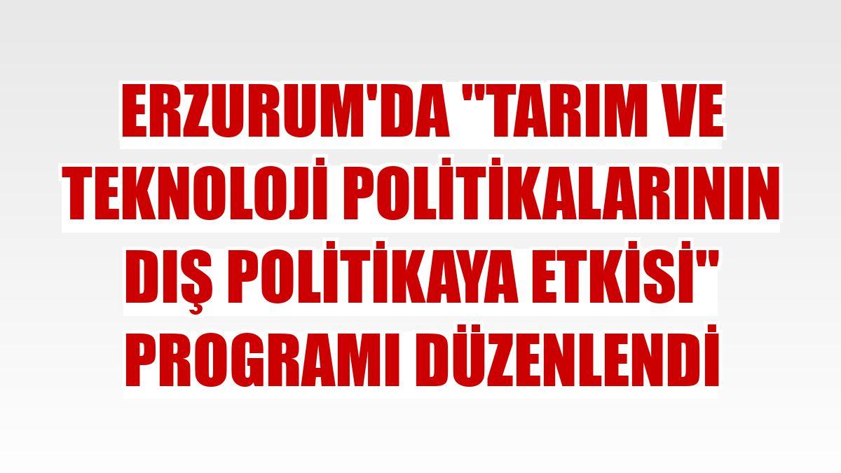 """Erzurum'da """"Tarım ve Teknoloji Politikalarının Dış Politikaya Etkisi"""" programı düzenlendi"""
