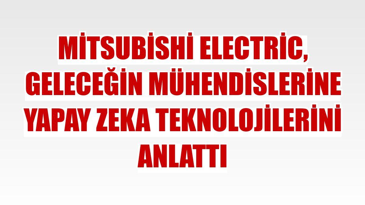 Mitsubishi Electric, geleceğin mühendislerine yapay zeka teknolojilerini anlattı