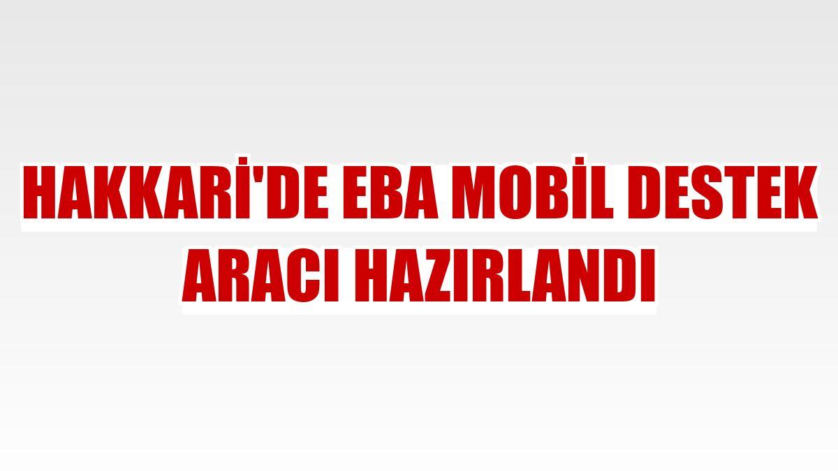 Hakkari'de EBA Mobil Destek Aracı hazırlandı