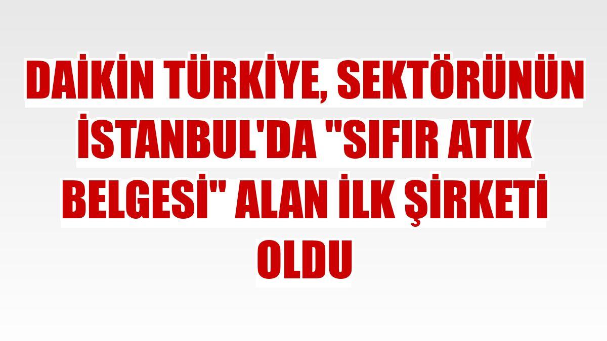"""Daikin Türkiye, sektörünün İstanbul'da """"Sıfır Atık Belgesi"""" alan ilk şirketi oldu"""