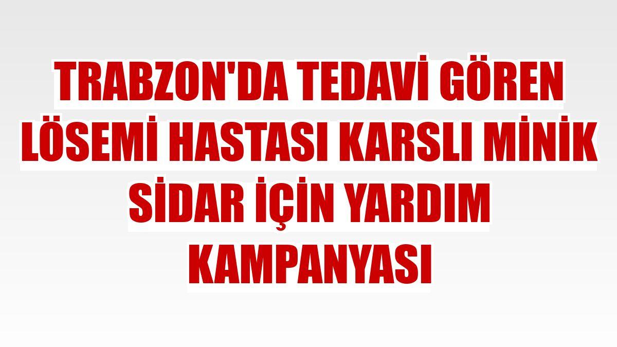 Trabzon'da tedavi gören lösemi hastası Karslı minik Sidar için yardım kampanyası