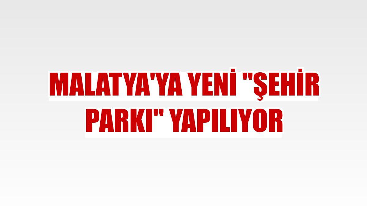 """Malatya'ya yeni """"şehir parkı"""" yapılıyor"""