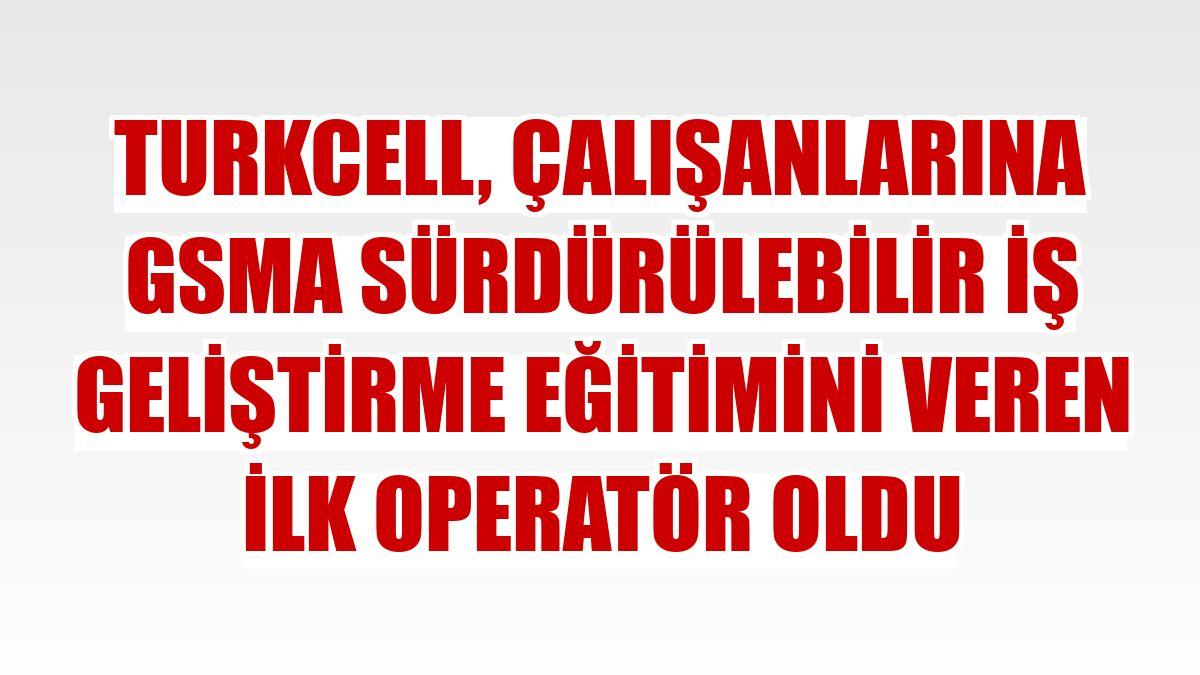 Turkcell, çalışanlarına GSMA Sürdürülebilir İş Geliştirme eğitimini veren ilk operatör oldu