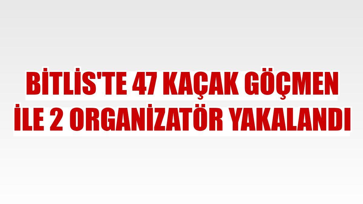 Bitlis'te 47 kaçak göçmen ile 2 organizatör yakalandı