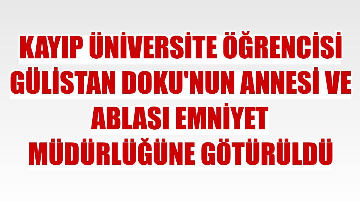 Kayıp üniversite öğrencisi Gülistan Doku'nun annesi ve ablası emniyet müdürlüğüne götürüldü