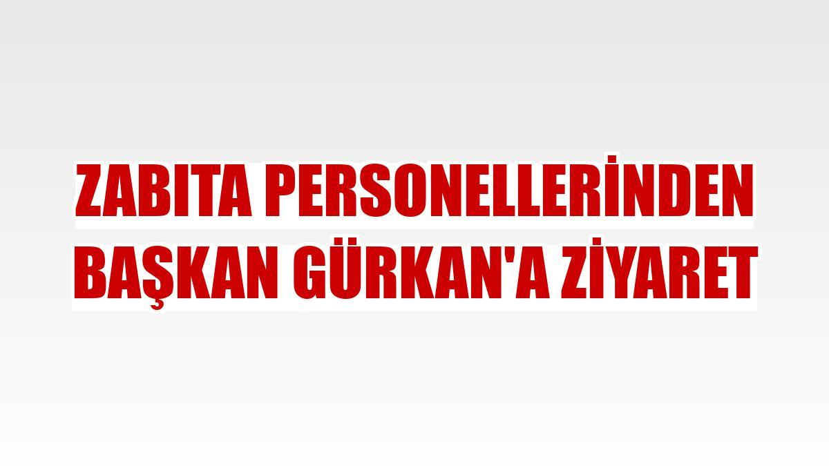 Zabıta personellerinden Başkan Gürkan'a ziyaret
