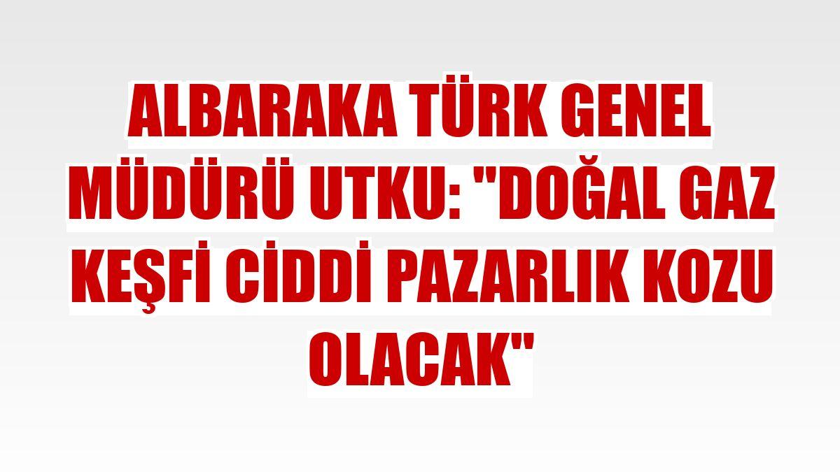 """Albaraka Türk Genel Müdürü Utku: """"Doğal gaz keşfi ciddi pazarlık kozu olacak"""""""