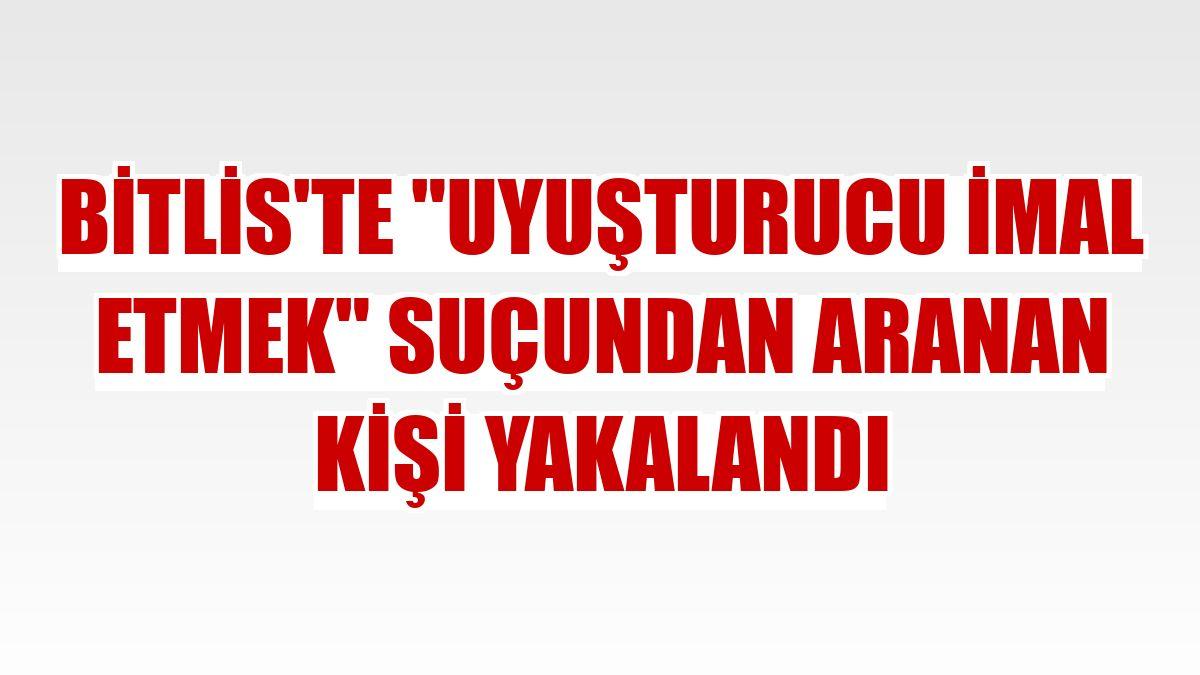"""Bitlis'te """"uyuşturucu imal etmek"""" suçundan aranan kişi yakalandı"""