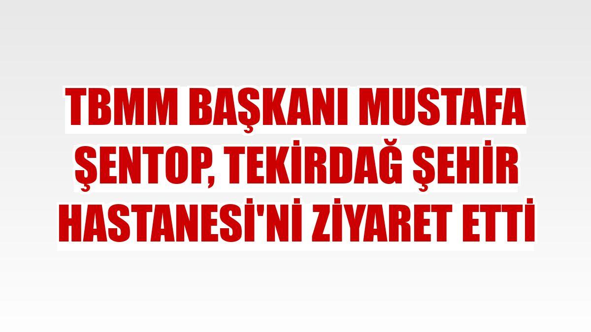 TBMM Başkanı Mustafa Şentop, Tekirdağ Şehir Hastanesi'ni ziyaret etti