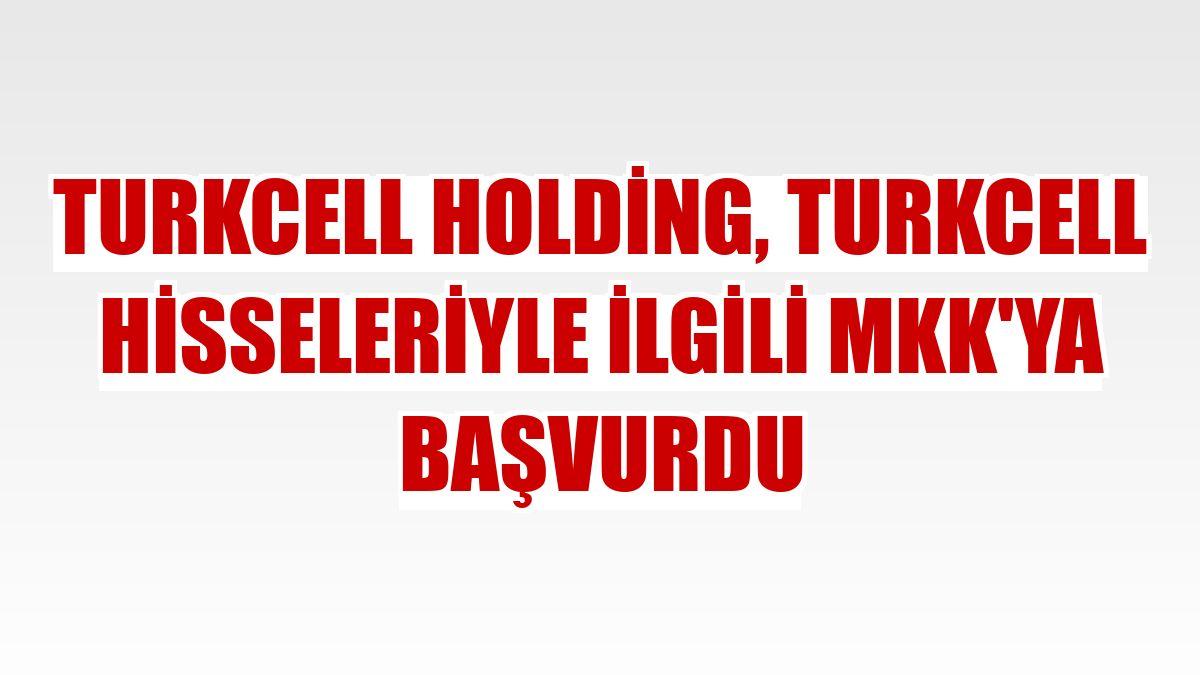 Turkcell Holding, Turkcell hisseleriyle ilgili MKK'ya başvurdu