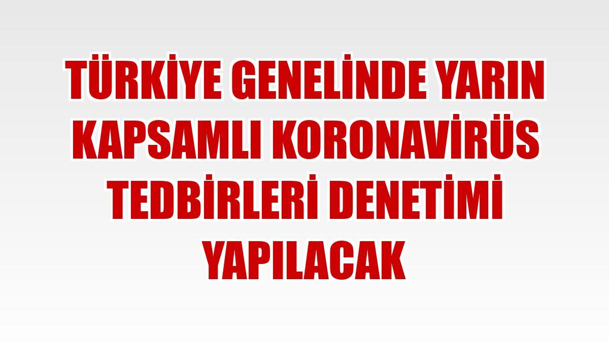 Türkiye genelinde yarın kapsamlı koronavirüs tedbirleri denetimi yapılacak