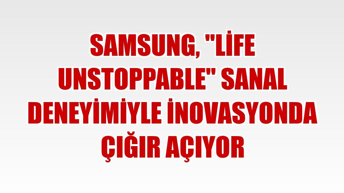 Samsung, 'Life Unstoppable' sanal deneyimiyle inovasyonda çığır açıyor