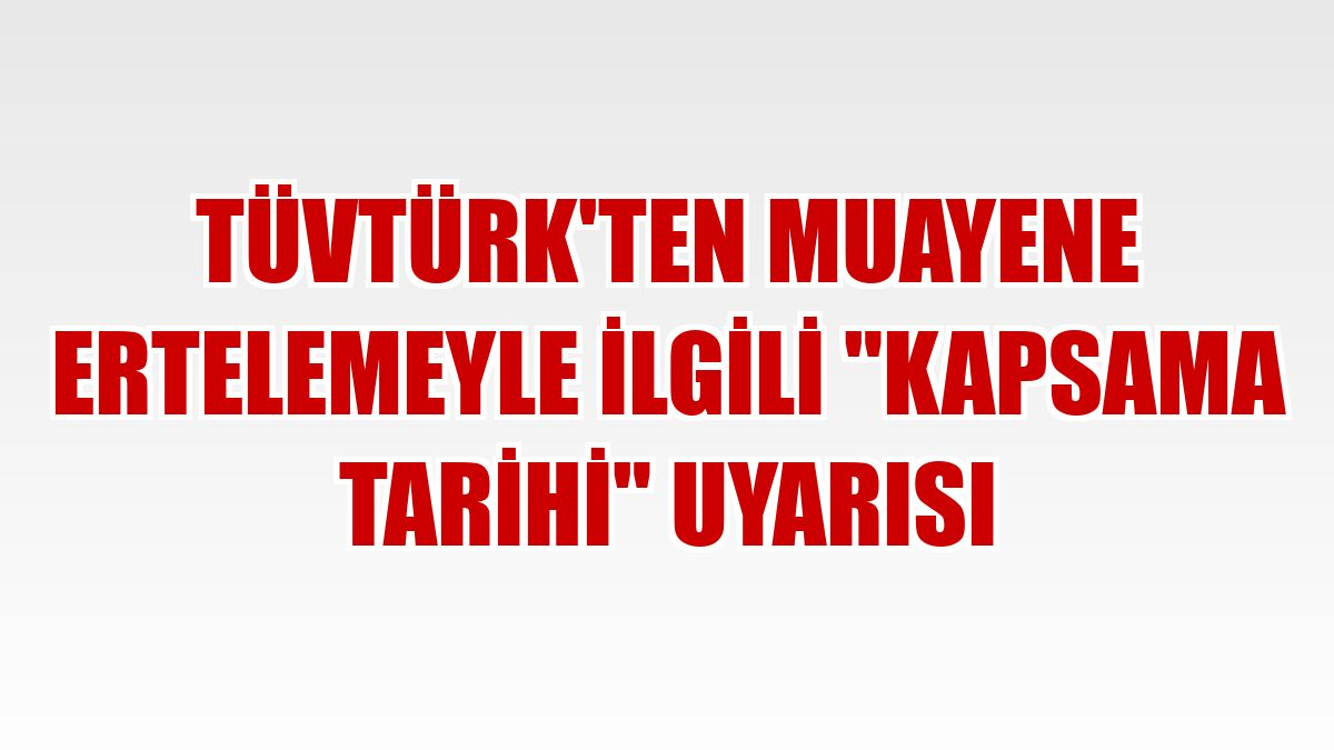 """TÜVTÜRK'ten muayene ertelemeyle ilgili """"kapsama tarihi"""" uyarısı"""