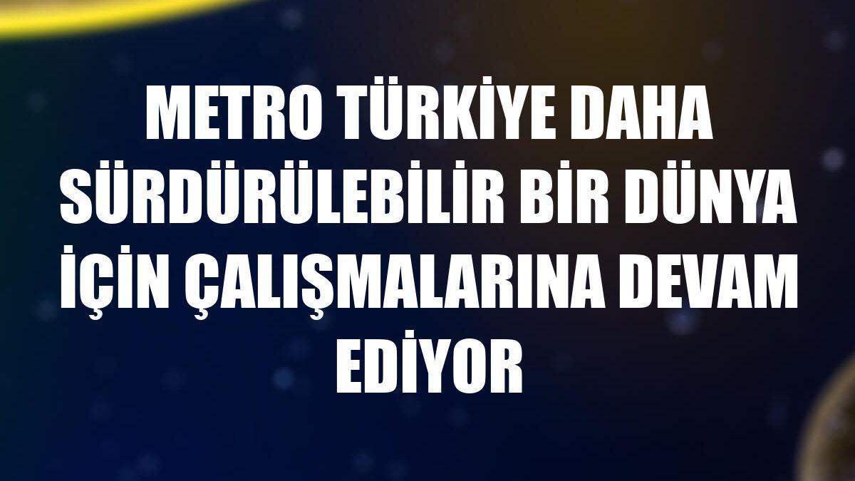 Metro Türkiye daha sürdürülebilir bir dünya için çalışmalarına devam ediyor