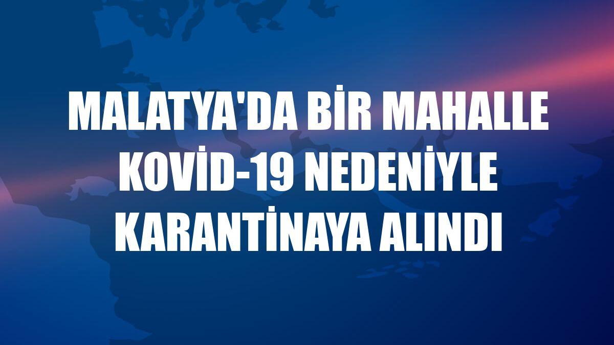 Malatya'da bir mahalle Kovid-19 nedeniyle karantinaya alındı
