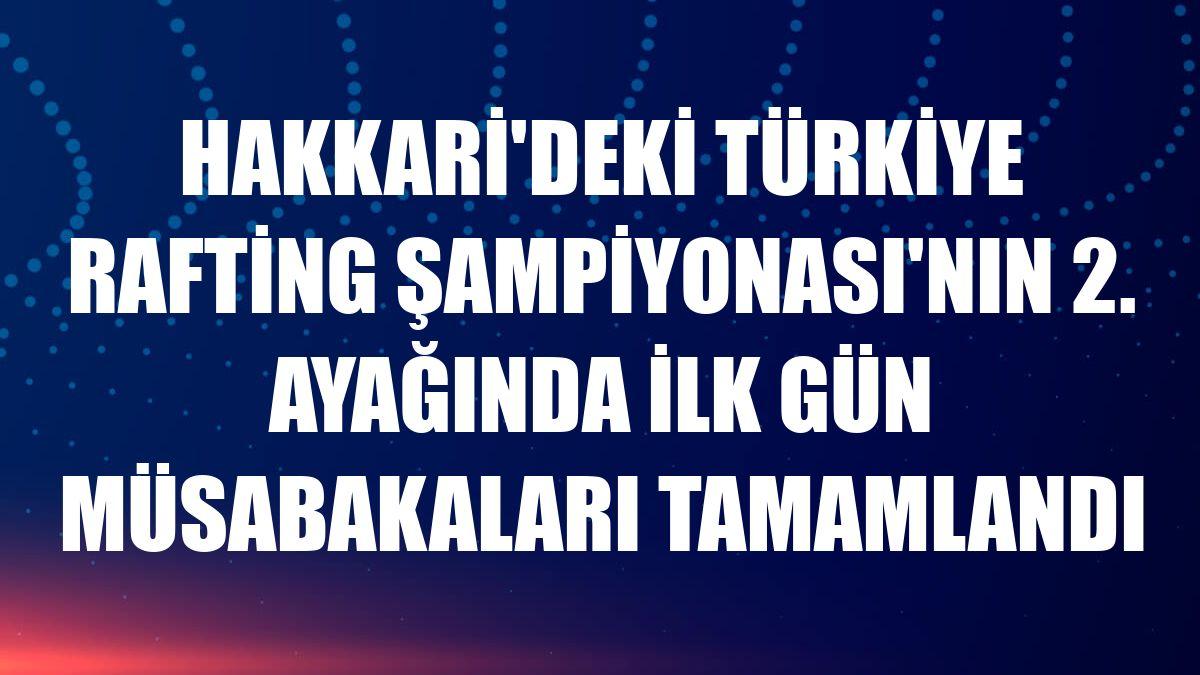 Hakkari'deki Türkiye Rafting Şampiyonası'nın 2. ayağında ilk gün müsabakaları tamamlandı