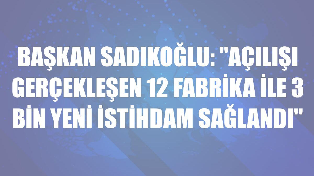 Başkan Sadıkoğlu: 'Açılışı gerçekleşen 12 fabrika ile 3 bin yeni istihdam sağlandı'