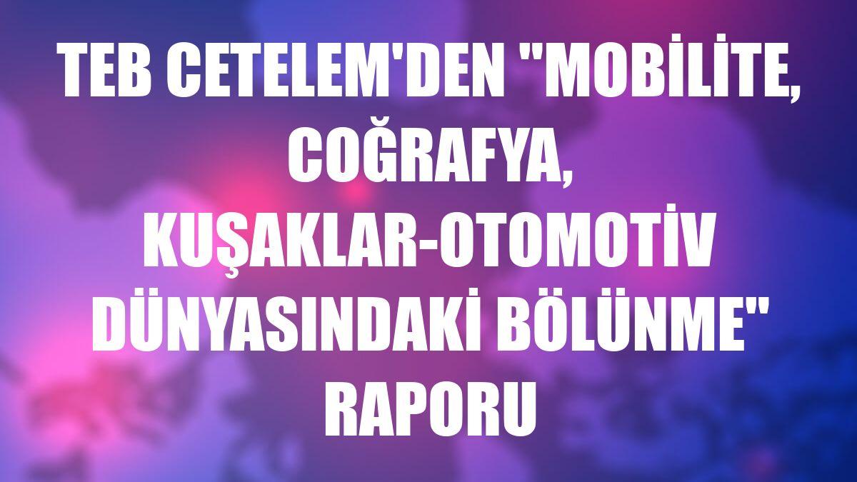 """TEB Cetelem'den """"Mobilite, Coğrafya, Kuşaklar-Otomotiv Dünyasındaki Bölünme"""" raporu"""
