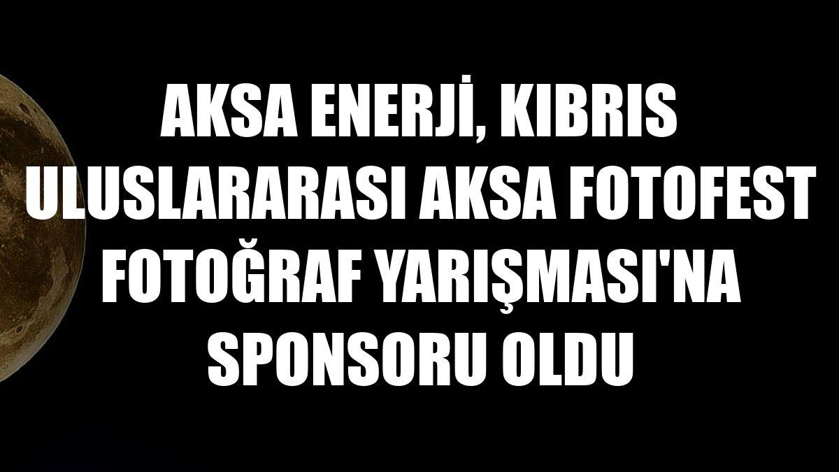Aksa Enerji, Kıbrıs Uluslararası Aksa Fotofest Fotoğraf Yarışması'na sponsoru oldu