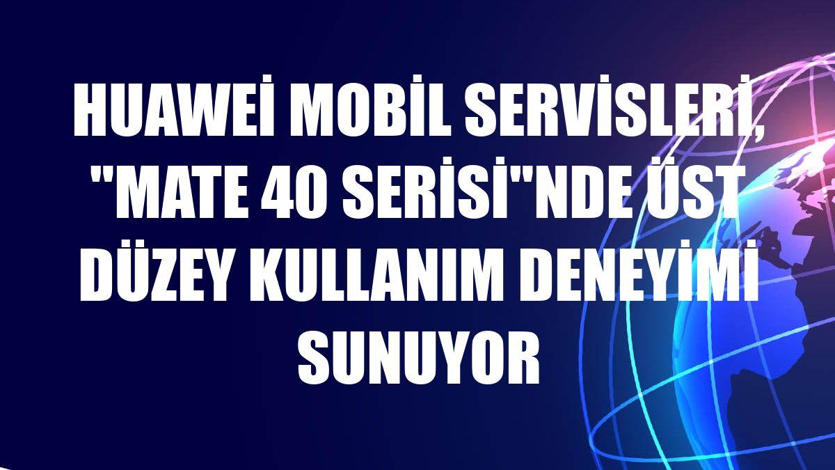 """Huawei Mobil Servisleri, """"Mate 40 Serisi""""nde üst düzey kullanım deneyimi sunuyor"""