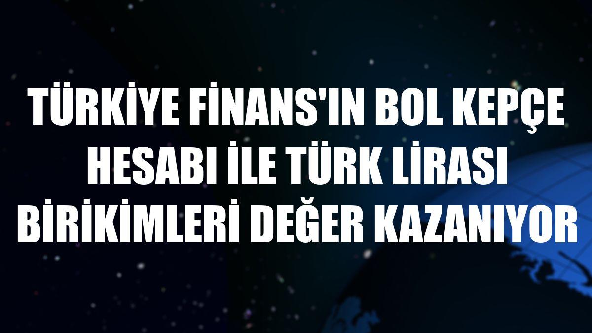 Türkiye Finans'ın Bol Kepçe hesabı ile Türk lirası birikimleri değer kazanıyor