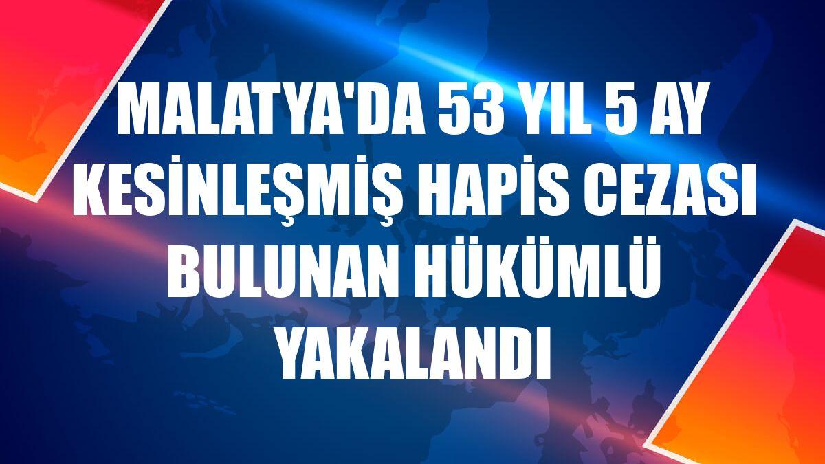 Malatya'da 53 yıl 5 ay kesinleşmiş hapis cezası bulunan hükümlü yakalandı