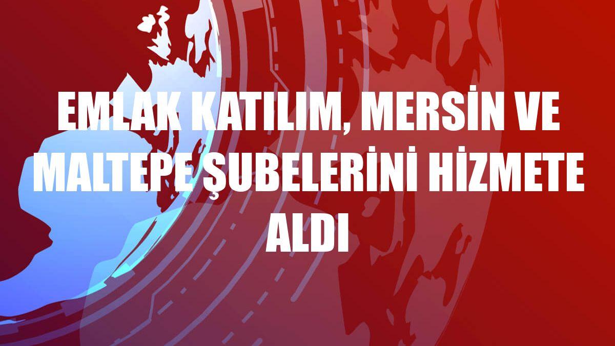 Emlak Katılım, Mersin ve Maltepe şubelerini hizmete aldı