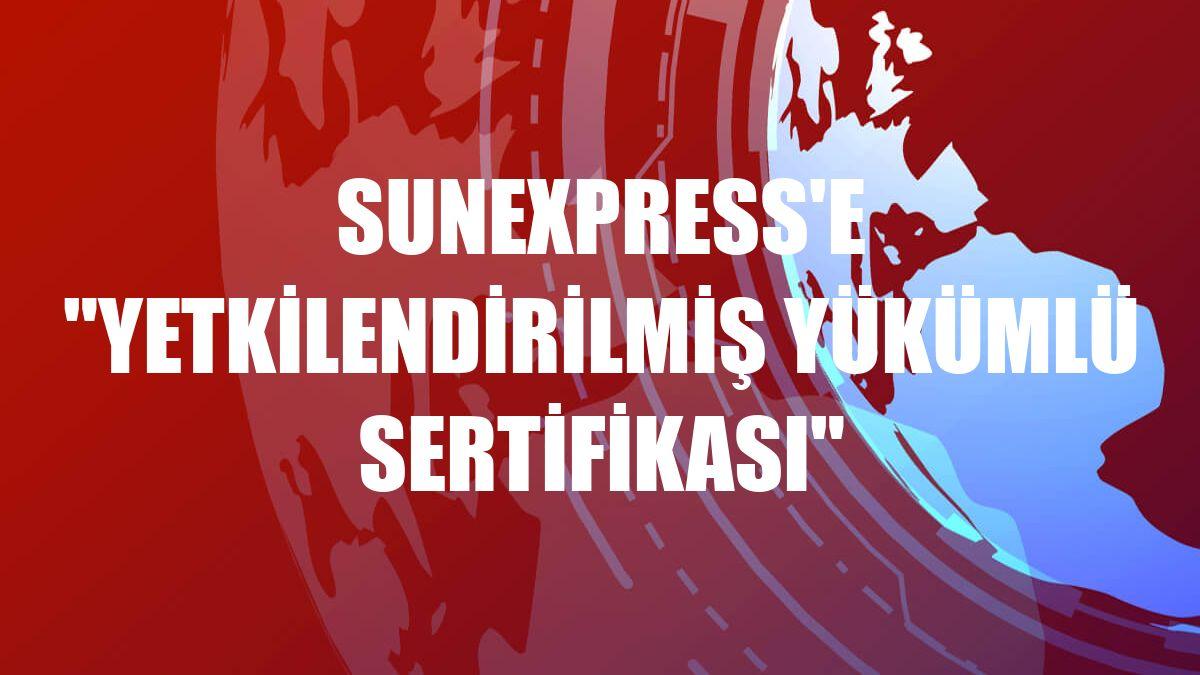 """SunExpress'e """"Yetkilendirilmiş Yükümlü Sertifikası"""""""