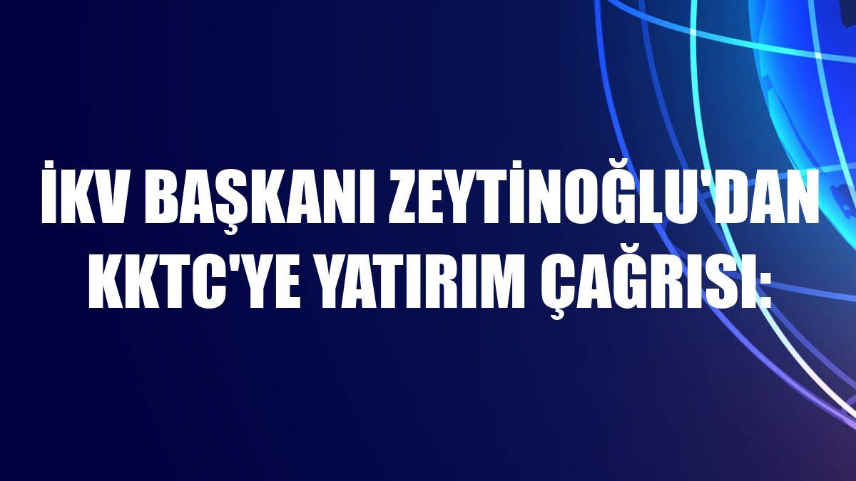 İKV Başkanı Zeytinoğlu'dan KKTC'ye yatırım çağrısı: