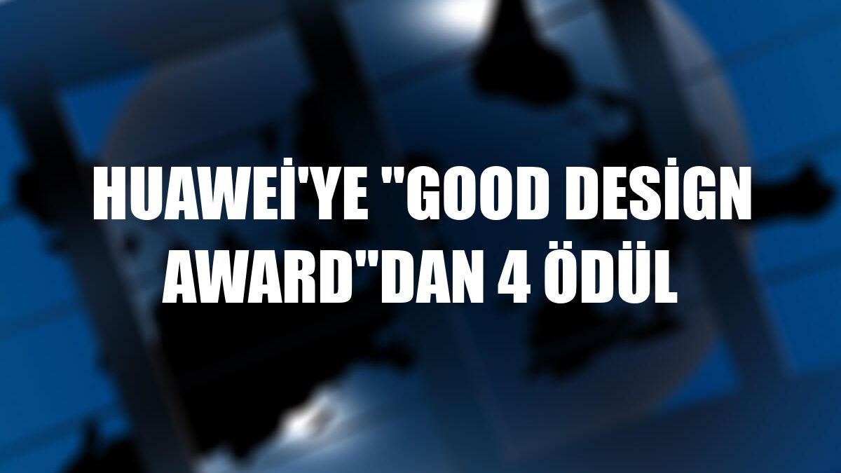 "Huawei'ye ""Good Design Award""dan 4 ödül"